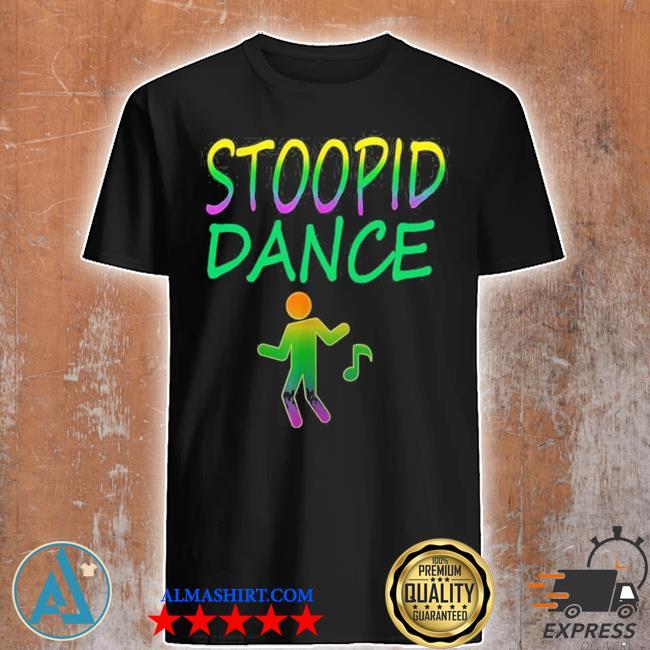 Stoopid dance shirt