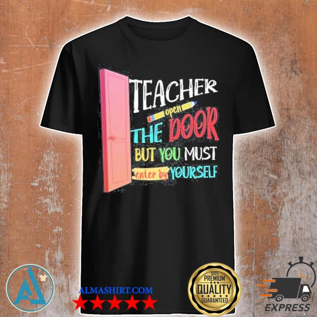 Teacher open the door but you must enter by yourself shirt