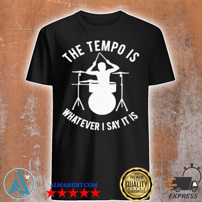 The tempo is whatever I say it is shirt