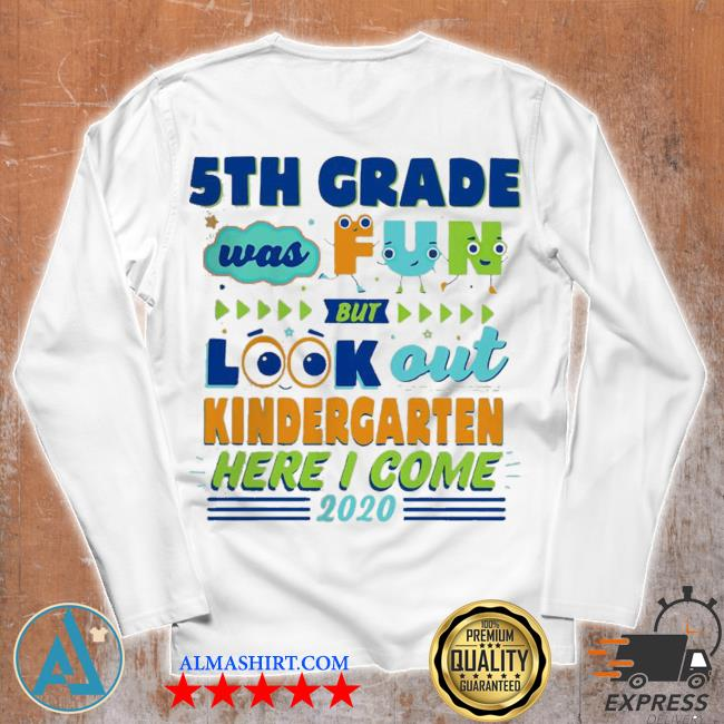 Top 5th grade was fun but look out kindergarten here I come 2020 s Unisex longsleeve