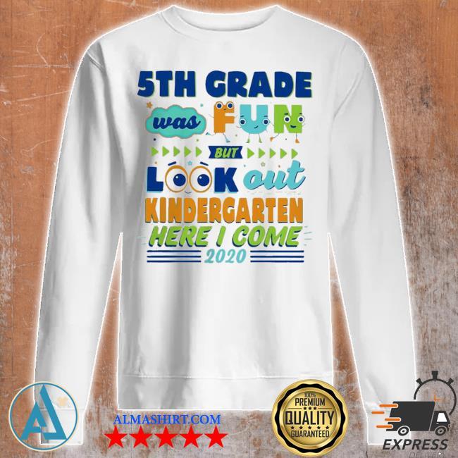 Top 5th grade was fun but look out kindergarten here I come 2020 s Unisex sweatshirt
