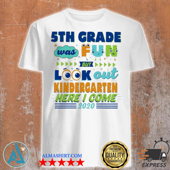Top 5th grade was fun but look out kindergarten here I come 2020 shirt