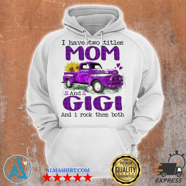Truck I have two titles mom and gigI and I rock them both new 2021 s Unisex Hoodie
