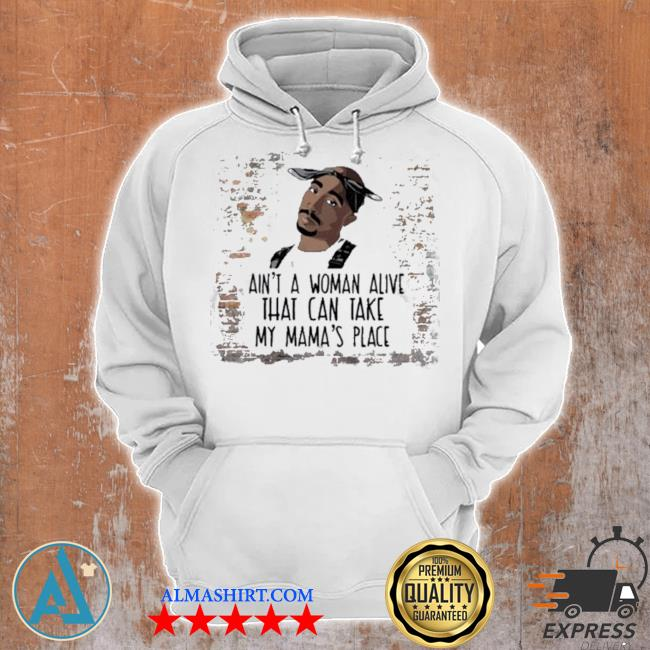 Tupac aint a woman alive that can take my mamas place s Unisex Hoodie