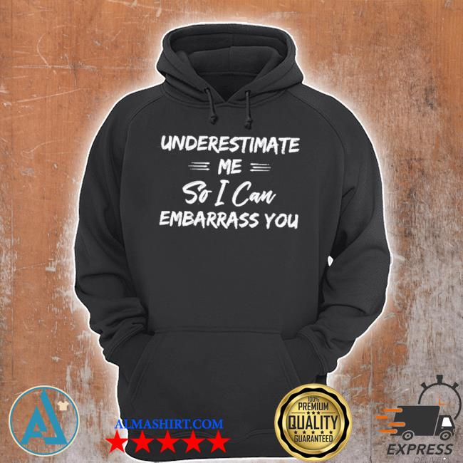 Underestimate me so I can embarrass you s Unisex Hoodie