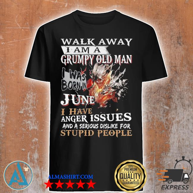 Walk away I am a grumpy old man I was born in june I have anger issues shirt