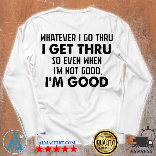 Whatever I go thru I get thru so even when I'm not good I'm good new 2021 s Unisex longsleeve