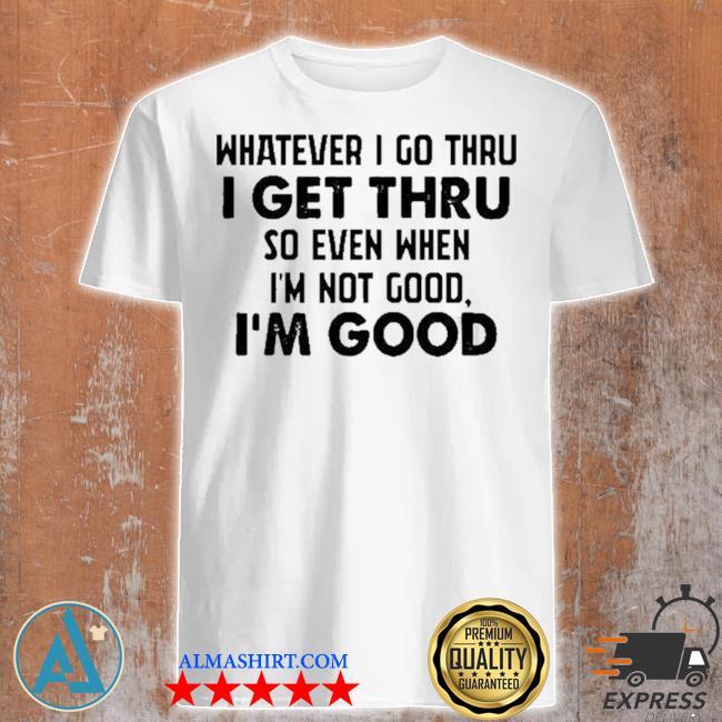 Whatever I go thru I get thru so even when I'm not good I'm good new 2021 shirt
