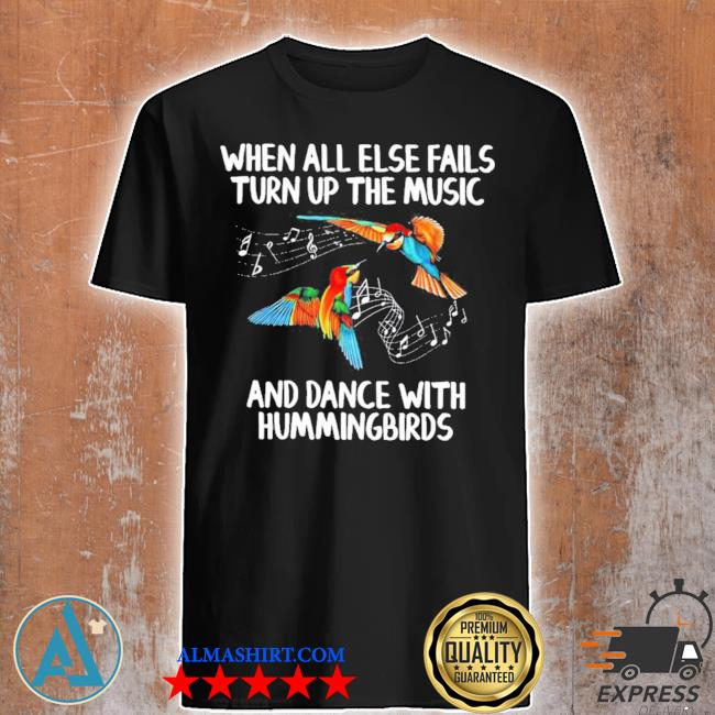 When all else fails turn up the music and dance with hummingbirds shirt