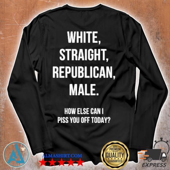White straight republican male how else can I piss you off today s Unisex longsleeve