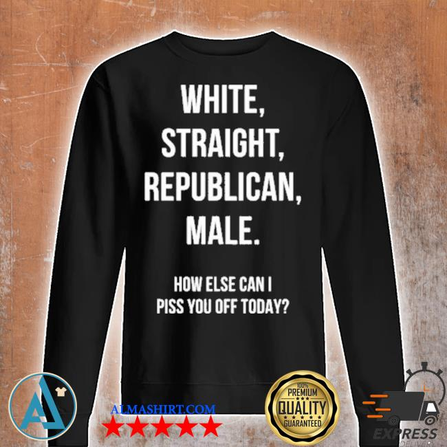 White straight republican male how else can I piss you off today s Unisex sweatshirt