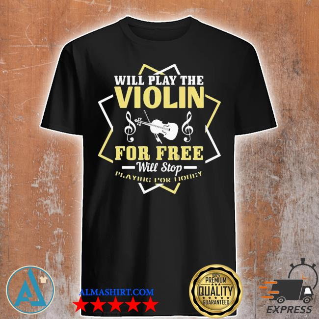 Will play the violin for free will stop shirt