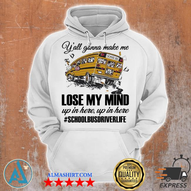 Y'all gonna make me lose my mind up in here up in here #schoolbusdriverlife s Unisex Hoodie