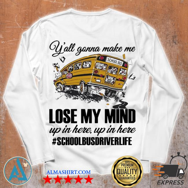 Y'all gonna make me lose my mind up in here up in here #schoolbusdriverlife s Unisex longsleeve