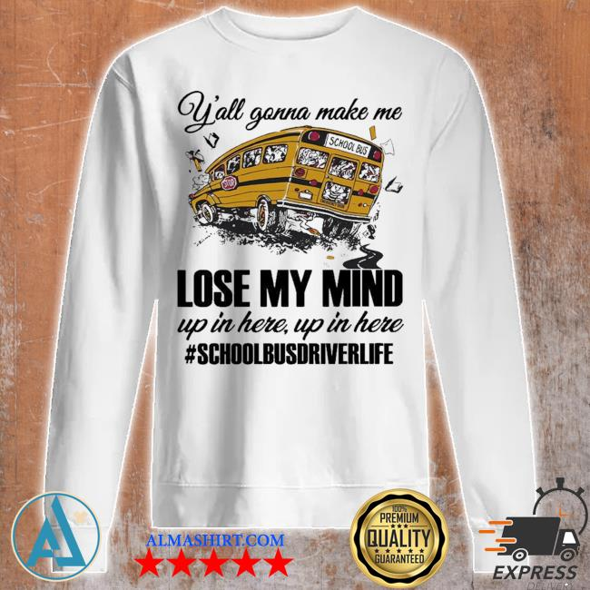 Y'all gonna make me lose my mind up in here up in here #schoolbusdriverlife s Unisex sweatshirt
