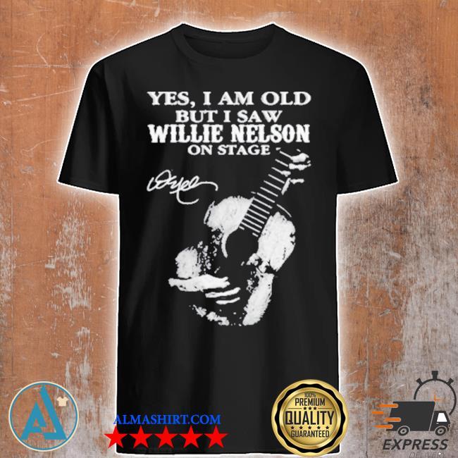 Yes I am old but I saw willie nelson on stage signature shirt
