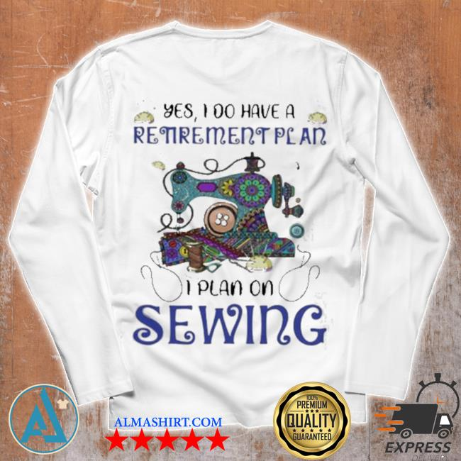 Yes I do retirement plan I plan on sewing s Unisex longsleeve