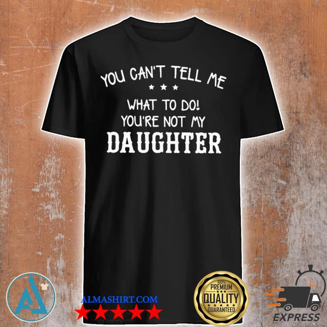 You can not tell me what to do daughter shirt