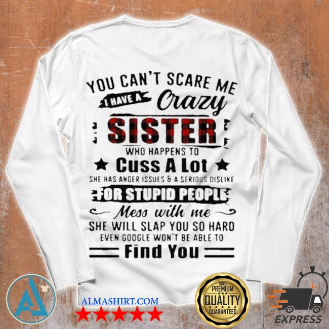 You can't scare me I have a crazy sister for stupid people find you s Unisex longsleeve
